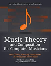Music Theory and Composition for Computer Musicians: Theory, Harmony, Composition, and Production