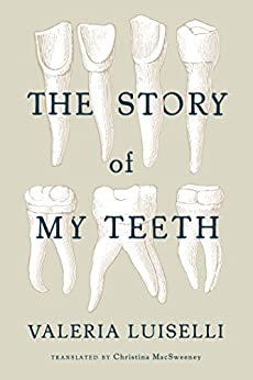 The Story of My Teeth by [Valeria Luiselli, Christina MacSweeney]