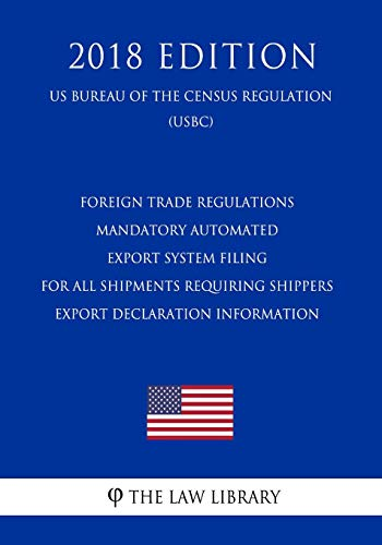 Foreign Trade Regulations - Mandatory Automated Export System Filing for All Shipments Requiring Shippers Export Declaration Information (US Bureau of the Census Regulation) (USBC) (2018 Edition)