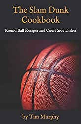 Image: The Slam Dunk Cookbook: Round Ball Recipes and Court Side Dishes | Paperback: 86 pages | by Tim Murphy (Author). Publisher: Independently published (March 31, 2019)