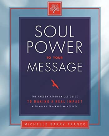 Soul Power to Your Message: The Presentation Skills Guide to Making a Real Impact with Your Life-Changing Message