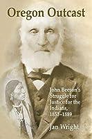 Oregon Outcast: John BeesonÕs Struggle for Justice for the Indians, 1853Ð1889