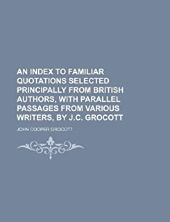 An Index to Familiar Quotations Selected Principally from British Authors, with Parallel Passages from Various Writers, by...