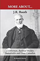 J. R. Booth: Lumberman, Railroad Builder, Industrialist and Great Canadian
