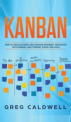 Kanban: How to Visualize Work and Maximize Efficiency and Output with Kanban, Lean Thinking, Scrum, and Agile (Lean Guides with Scrum, Sprint, Kanban, DSDM, XP & Crystal)