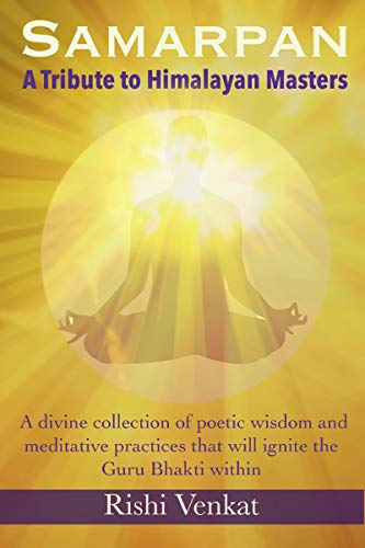 SAMARPAN - A Tribute to Himalayan Masters: A divine collection of poetic wisdom and meditative practices to ignite the Guru Bhakti within