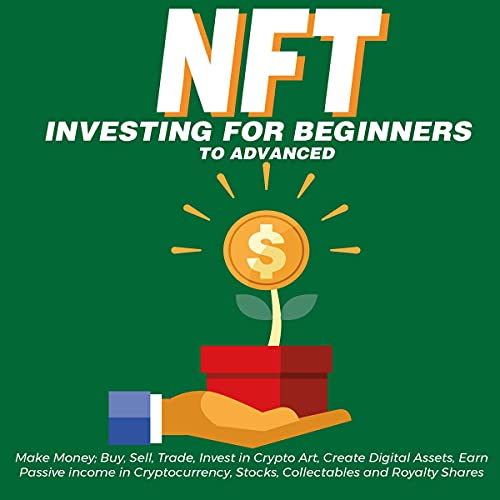 NFT Investing for Beginners to Advanced: Make Money; Buy, Sell, Trade, Invest in Crypto Art, Create Digital Assets, Earn Passive Income in Cryptocurrency, Stocks, Collectables and Royalty Shares