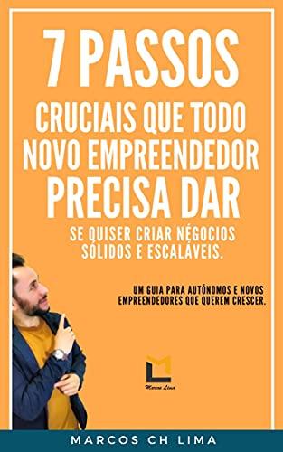 07 PASSOS CRUCIAIS QUE TODO NOVO EMPREENDEDOR PRECISA DAR SE QUISER CRIAR NEGÓCIOS SÓLIDOS E ESCALÁVEIS. (EMPREENDEDORISMO Livro 1) (Portuguese Edition)