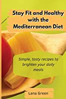 Stay Fit and Healthy with the Mediterranean Diet: Simple, tasty recipes to brighten your daily meals