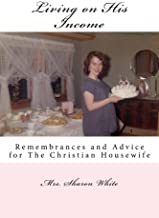 Living on His Income: Remembrances and Advice for The Christian Housewife