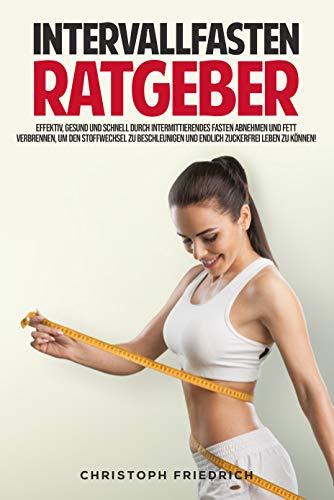 Der Intervallfasten Ratgeber: Schnell, effektiv und gesund durch intermittierendes Fasten abnehmen und Fett verbrennen, um den Stoffwechsel zu beschleunigen und Zuckerfrei zu leben.