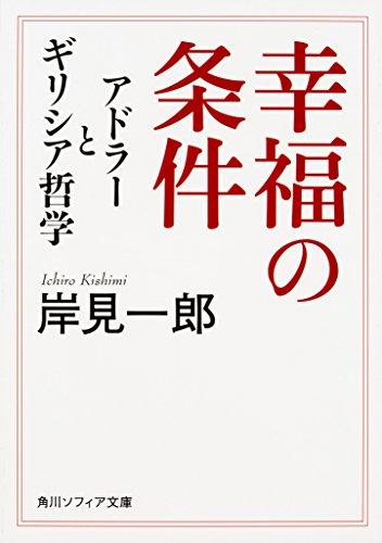 幸福の条件 アドラーとギリシア哲学 (角川ソフィア文庫)の詳細を見る