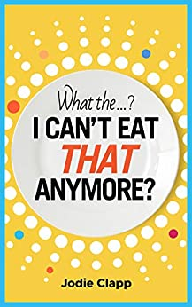 What the...? I Can't Eat THAT Anymore?: Discovering A Life Without Gluten And That A Simple Diet Switch Is Not What It Seems by [Jodie Clapp]