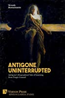 Antigone Uninterrupted: Antigone's Biographical Tale of Learning from Tragic Counsel (Classical Studies)
