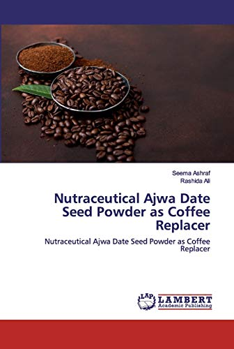 Nutraceutical Ajwa Date Seed Powder as Coffee Replacer: Nutraceutical Ajwa Date Seed Powder as Coffee Replacer