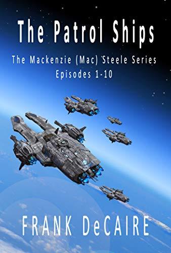 The Patrol Ships: The Mackenzie (Mac) Steele Series (Episodes 1-10) (The Mackenzie (Mac) Steele Collection Book 1)