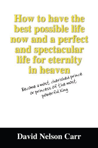 How to have the best possible life now and a perfect and spectacular life for eternity in heaven: Become a most cherished prince or princess of the most powerful King (English Edition)
