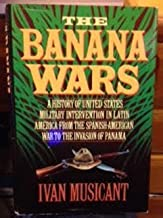 By Ivan Musicant The Banana Wars: A History of United States Military Intervention in Latin America from the Spanish- (1st First Edition) [Hardcover]
