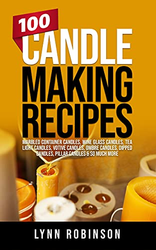 100 Candle Making Recipes: Marbled Container Candles, Wine Glass Candles, Tea Light Candles, Votive Candles, Ombre Candles, Dipped Candles, Pillar Candles & So Much More by [Lynn Robinson]