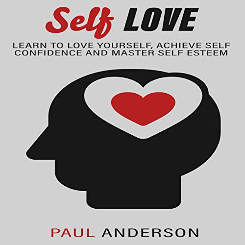 Self Love: Learn to Love Yourself, Achieve Self Confidence and Master Self Esteem audiobook cover art