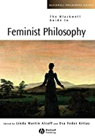 The Blackwell Guide to Feminist Philosophy (Blackwell Philosophy Guides)