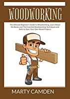 Woodworking: The Ultimate Beginner's Guide to Woodworking, Learn About the Basics and The Essential Woodworking Techniques and Skills to Start Your Own Wood Projects