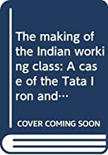 The making of the Indian working class: A case of the Tata Iron and Steel Company, 1880-1946