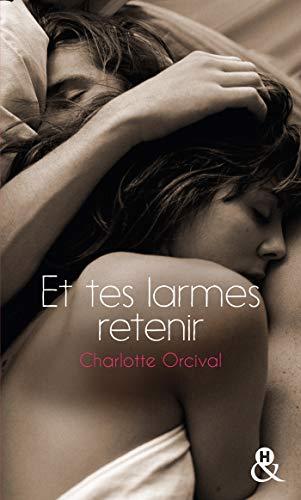 Et tes larmes retenir : la romance à la française, une deuxième chance pour un premier amour (&H) par [Charlotte Orcival]
