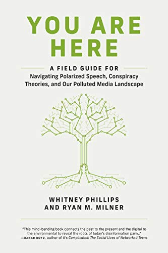 You Are Here: A Field Guide for Navigating Polarized Speech, Conspiracy Theories, and Our Polluted Media Landscape