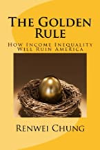 The Golden Rule: How Income Inequality Will Ruin America (Capitalism in America) (Volume 1)