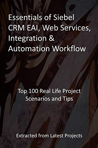 Essentials of Siebel CRM EAI, Web Services, Integration & Automation Workflow: Top 100 Real Life Project Scenarios and Tips - Extracted from Latest Projects (English Edition)