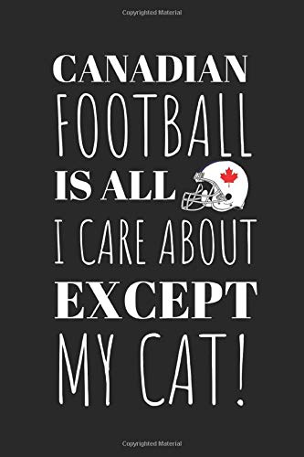 Canadian Football Is All I Care About Except My Cat!: The Perfect Notebook For The Fan Of the Great Sport