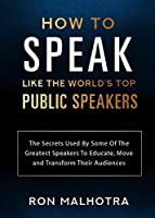 How To Speak Like The World's Top Public Speakers: The Secrets Used By Some Of The Greatest Speakers To Educate, Move and Transform Their Audiences