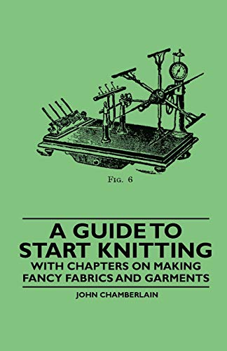 A Guide to Start Knitting - With Chapters on Making Fancy Fabrics and Garments