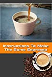 Instructions To Make The Some Espresso: The best Instructions To Make The Some Espresso (English Edition)