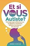 Et si VOUS étiez Autiste ?: Témoignages d'Adultes sur le Spectre: Comment Réalise-t'on Qu'on Est Autiste