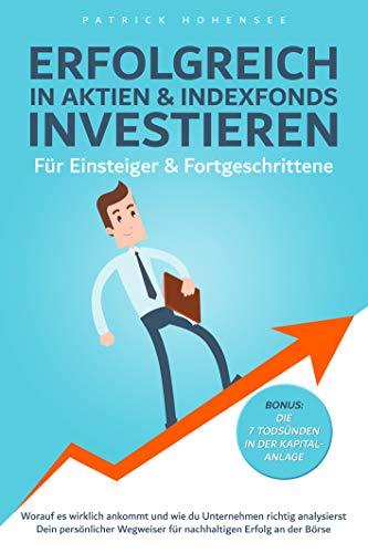 Erfolgreich in Aktien & Indexfonds investieren. Für Einsteiger & Fortgeschrittene: Dein persönlicher Wegweiser für nachhaltigen Erfolg an der Börse