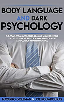 BODY LANGUAGE AND DARK PSYCHOLOGY: THE COMPLETE GUIDE TO SPEED-READING, ANALYZE PEOPLE AND MASTER THE SECRETS OF HUMAN BEHAVIOR WITH MANIPULATION AND MIND CONTROL (DARK PSYCHOLOGY MASTERY Book 2) by [Navarro Goleman, Joe Poumpouras]