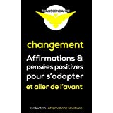 Changement : Affirmations et pensées positives pour s'adapter et aller de l'avant (Collection Affirmations Positives t. 5) (French Edition)