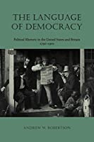 The Language Of Democracy: Political Rhetoric In The United States And Britain, 1790-1900