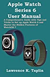Apple Watch Series 6 User Manual: A Comprehensive Guide with Tips and Tricks to Set up Apple Watch 6 and Master the Hidden Features of WatchOS 7
