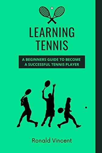 Learning Tennis: A Beginners Guide to Become a Successful Tennis Player (English Edition)