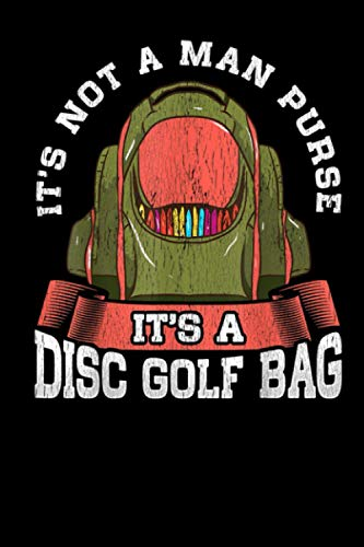 It's Not A Man Purse It's A Disc Golf Bag: Perfect Golfing Journal and Notebook for Recording Scores, Stats, and Improvements. Black Cover Log Book Journal