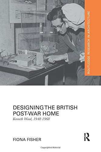Designing the British Post-War Home: Kenneth Wood, 1948-1968 (Routledge Research in Architecture)