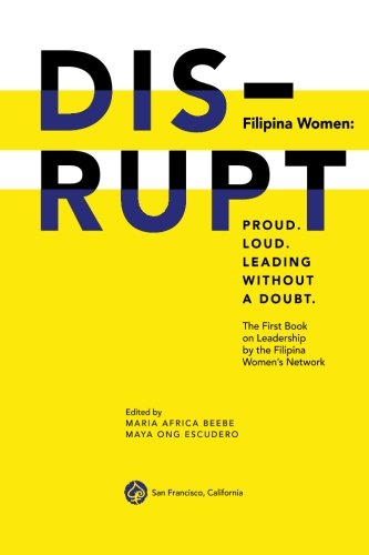DISRUPT. Filipina Women: Proud. Loud. Leading Without A Doubt.: The First Book on Leadership by the Filipina Women's Network (Filipina Women Leadership) (Volume 1)