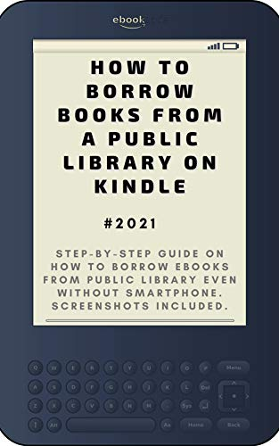 How to Borrow Books from A Public Library on Kindle: 2021 Step-by-Step Guide on How to Borrow eBooks from Public Library Even Without Smartphone. Screenshots Included . (English Edition)