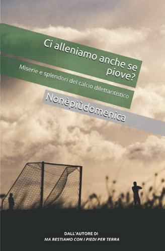 Ci alleniamo anche se piove?: Miserie e splendori del calcio dilettantistico
