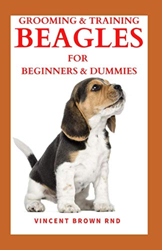 GROOMING & TRAINING BEAGLES FOR BEGINNERS & DUMMIES: The Ultimate Guide To Buying, Grooming, Socializing And Taking Care Of Them