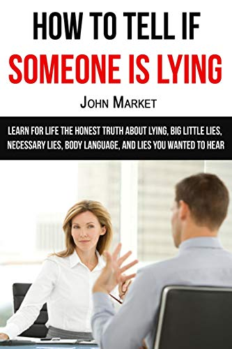Lying: How To Tell If Someone Is Lying: Learn For Life The Honest Truth About Lying, Big Little Lies, Necessary Lies, Body Language, and Lies You Wanted To Hear