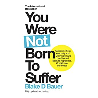 You Were Not Born to Suffer     How to Overcome Fear, Insecurity and Depression and Love Yourself Back to Happiness, Confidence and Peace              By:                                                                                                                                 Blake Bauer                               Narrated by:                                                                                                                                 Blake Bauer                      Length: 8 hrs and 50 mins     30 ratings     Overall 4.4